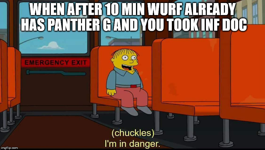 WHEN AFTER 10 MIN WURF ALREADY HAS PANTHER G AND YOU TOOK INF DOC | image tagged in i'm in danger | made w/ Imgflip meme maker