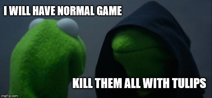 Evil Kermit Meme | I WILL HAVE NORMAL GAME KILL THEM ALL WITH TULIPS | image tagged in memes,evil kermit | made w/ Imgflip meme maker