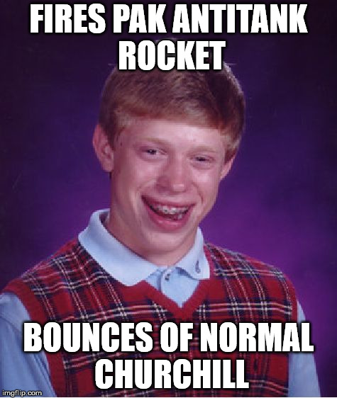 Bad Luck Brian Meme | FIRES PAK ANTITANK ROCKET BOUNCES OF NORMAL CHURCHILL | image tagged in memes,bad luck brian | made w/ Imgflip meme maker