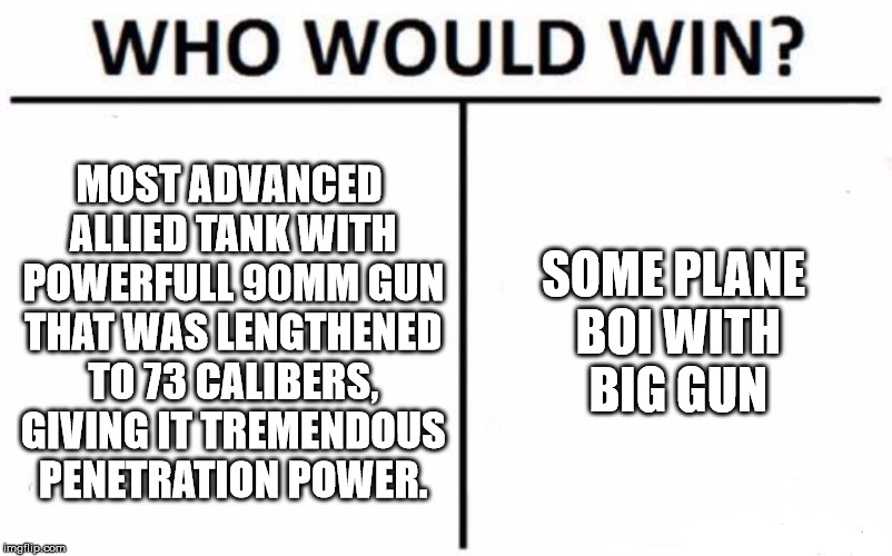 Who Would Win? Meme | MOST ADVANCED ALLIED TANK WITH POWERFULL 90MM GUN THAT WAS LENGTHENED TO 73 CALIBERS, GIVING IT TREMENDOUS PENETRATION POWER. SOME PLANE BOI | image tagged in memes,who would win | made w/ Imgflip meme maker