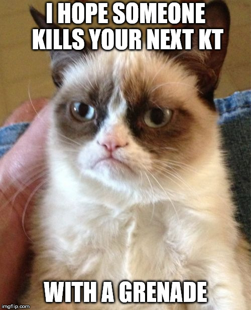 Grumpy Cat Meme | I HOPE SOMEONE KILLS YOUR NEXT KT WITH A GRENADE | image tagged in memes,grumpy cat | made w/ Imgflip meme maker