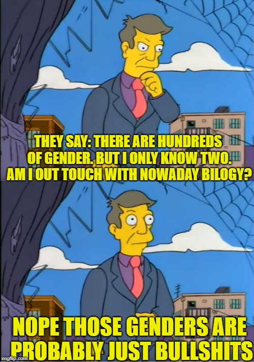 Skinner Out Of Touch | THEY SAY: THERE ARE HUNDREDS OF GENDER. BUT I ONLY KNOW TWO. AM I OUT TOUCH WITH NOWADAY BILOGY? NOPE THOSE GENDERS ARE PROBABLY JUST BULLSH | image tagged in skinner out of touch,memes,2 genders,genders | made w/ Imgflip meme maker