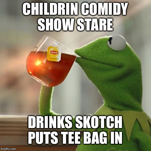 But Thats None Of My Business Meme | CHILDRIN COMIDY SHOW STARE DRINKS SKOTCH PUTS TEE BAG IN | image tagged in memes,but thats none of my business,kermit the frog | made w/ Imgflip meme maker