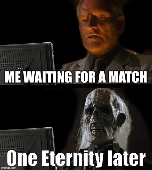 Ill Just Wait Here Meme | ME WAITING FOR A MATCH One Eternity later | image tagged in memes,ill just wait here | made w/ Imgflip meme maker