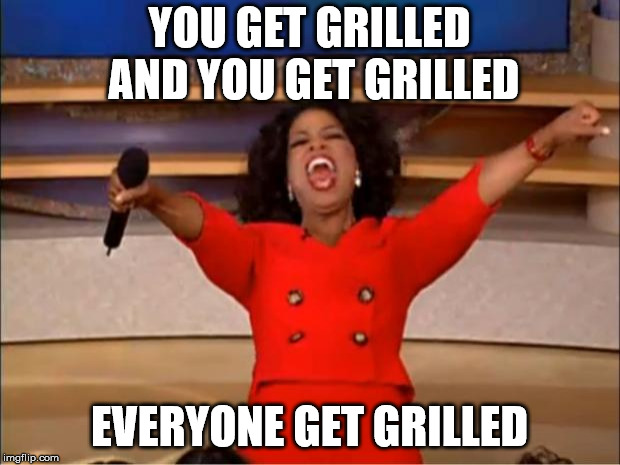 Oprah You Get A Meme | YOU GET GRILLED AND YOU GET GRILLED EVERYONE GET GRILLED | image tagged in memes,oprah you get a | made w/ Imgflip meme maker