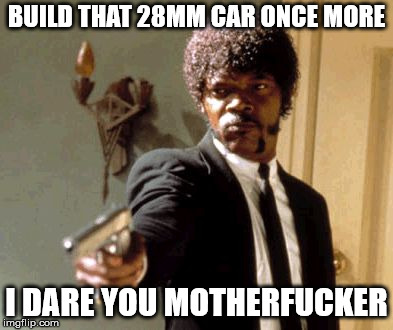 Say That Again I Dare You Meme | BUILD THAT 28MM CAR ONCE MORE I DARE YOU MOTHERF**KER | image tagged in memes,say that again i dare you | made w/ Imgflip meme maker