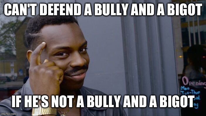 Roll Safe Think About It Meme | CAN'T DEFEND A BULLY AND A BIGOT IF HE'S NOT A BULLY AND A BIGOT | image tagged in memes,roll safe think about it | made w/ Imgflip meme maker