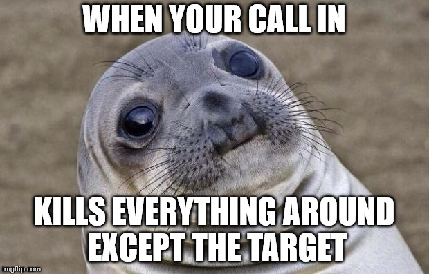 Awkward Moment Sealion Meme | WHEN YOUR CALL IN KILLS EVERYTHING AROUND EXCEPT THE TARGET | image tagged in memes,awkward moment sealion | made w/ Imgflip meme maker