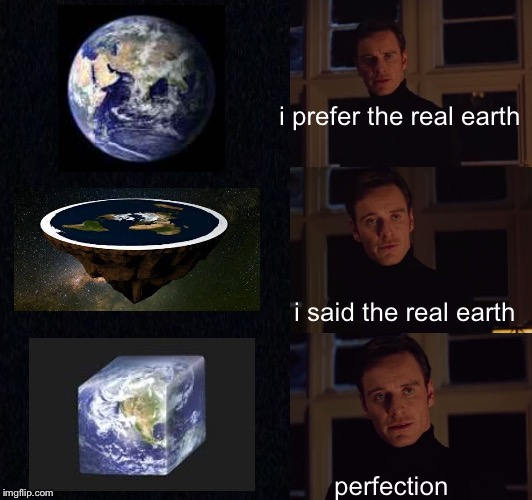 The Earth is ...... | i prefer the real earth i said the real earth perfection | image tagged in flat earth,earth,perfection | made w/ Imgflip meme maker