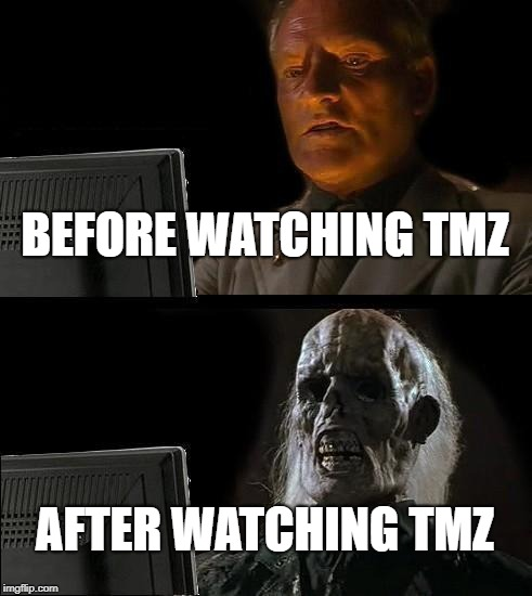 Ill Just Wait Here Meme | BEFORE WATCHING TMZ AFTER WATCHING TMZ | image tagged in memes,ill just wait here | made w/ Imgflip meme maker