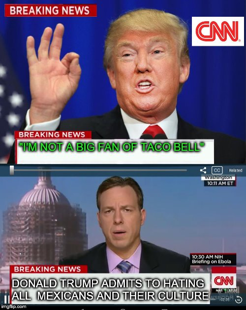 "CNN Spins Trump News  | ""I'M NOT A BIG FAN OF TACO BELL"" DONALD TRUMP ADMITS TO HATING ALL  MEXICANS AND THEIR CULTURE 