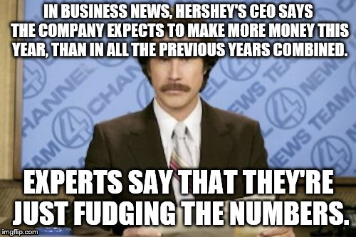 Ron Burgundy | IN BUSINESS NEWS, HERSHEY'S CEO SAYS THE COMPANY EXPECTS TO MAKE MORE MONEY THIS YEAR, THAN IN ALL THE PREVIOUS YEARS COMBINED. EXPERTS SAY  | image tagged in memes,ron burgundy | made w/ Imgflip meme maker