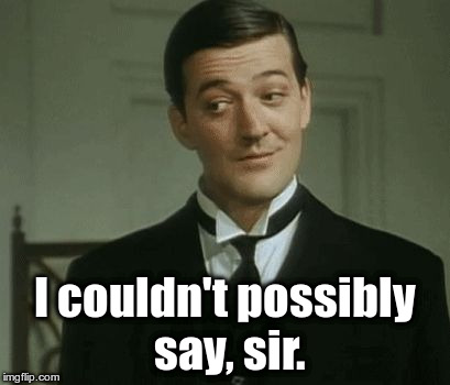 """I couldn't possibly say, sir.""  Jeeves and Wooster, Stephen Frye 