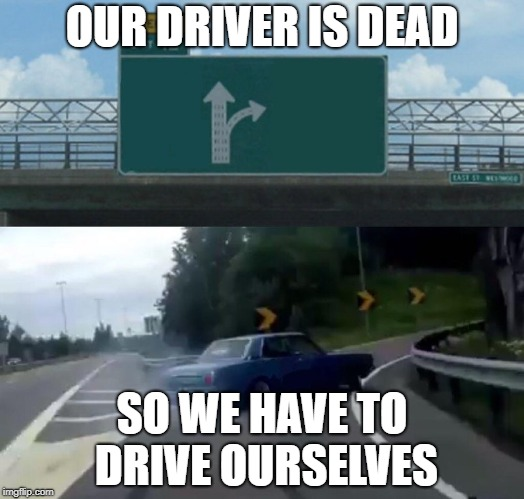 Left Exit 12 Off Ramp Meme | OUR DRIVER IS DEAD SO WE HAVE TO DRIVE OURSELVES | image tagged in memes,left exit 12 off ramp | made w/ Imgflip meme maker