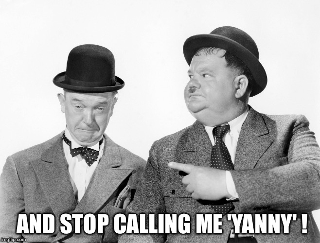 Stop calling me Yanny! | AND STOP CALLING ME 'YANNY' ! | image tagged in laurel and hardy | made w/ Imgflip meme maker
