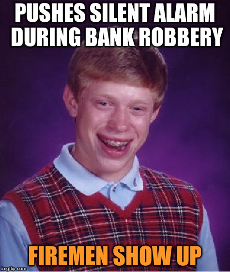 Bad Luck Brian Meme | PUSHES SILENT ALARM DURING BANK ROBBERY FIREMEN SHOW UP | image tagged in memes,bad luck brian | made w/ Imgflip meme maker