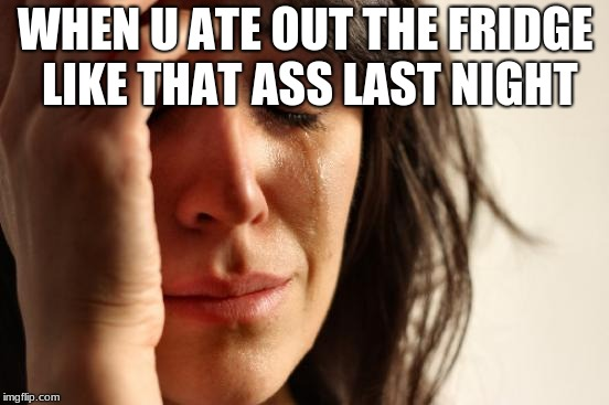 First World Problems Meme | WHEN U ATE OUT THE FRIDGE LIKE THAT ASS LAST NIGHT | image tagged in memes,first world problems | made w/ Imgflip meme maker
