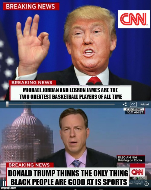 CNN Spins Trump News  |  MICHAEL JORDAN AND LEBRON JAMES ARE THE TWO GREATEST BASKETBALL PLAYERS OF ALL TIME; DONALD TRUMP THINKS THE ONLY THING BLACK PEOPLE ARE GOOD AT IS SPORTS | image tagged in cnn spins trump news | made w/ Imgflip meme maker