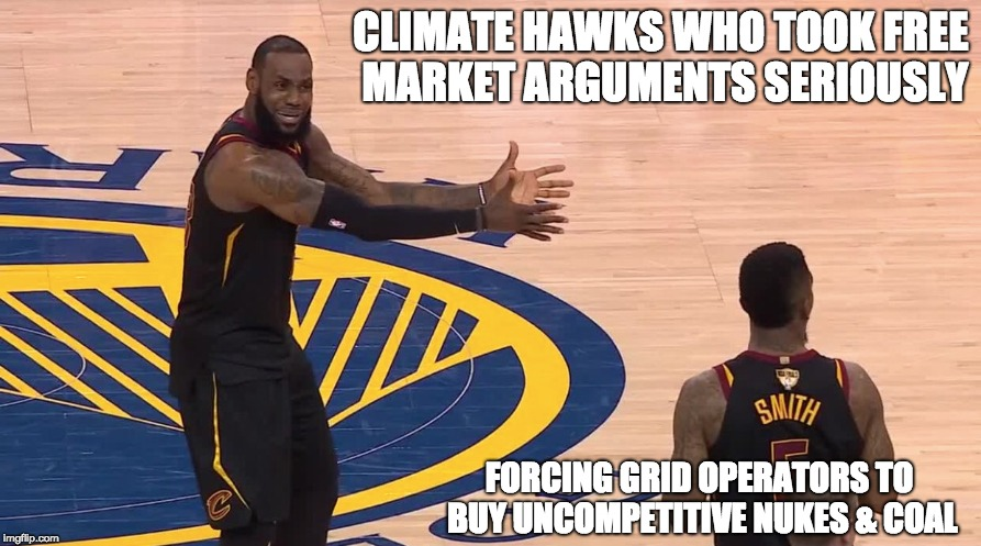 CLIMATE HAWKS WHO TOOK FREE MARKET ARGUMENTS SERIOUSLY FORCING GRID OPERATORS TO BUY UNCOMPETITIVE NUKES & COAL | image tagged in clean energy,energy policy,jr smith | made w/ Imgflip meme maker