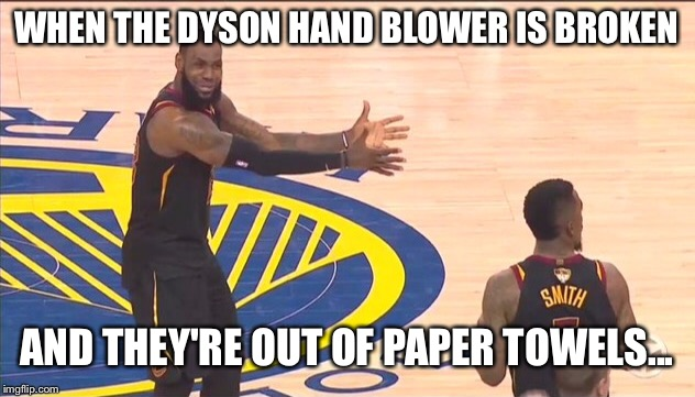 WTF?!? | WHEN THE DYSON HAND BLOWER IS BROKEN AND THEY'RE OUT OF PAPER TOWELS... | image tagged in lebron james,lebron,nba finals,memes,funny memes,nba memes | made w/ Imgflip meme maker