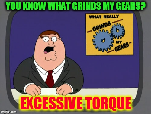 Peter Griffin News Meme | YOU KNOW WHAT GRINDS MY GEARS? EXCESSIVE TORQUE | image tagged in memes,peter griffin news | made w/ Imgflip meme maker
