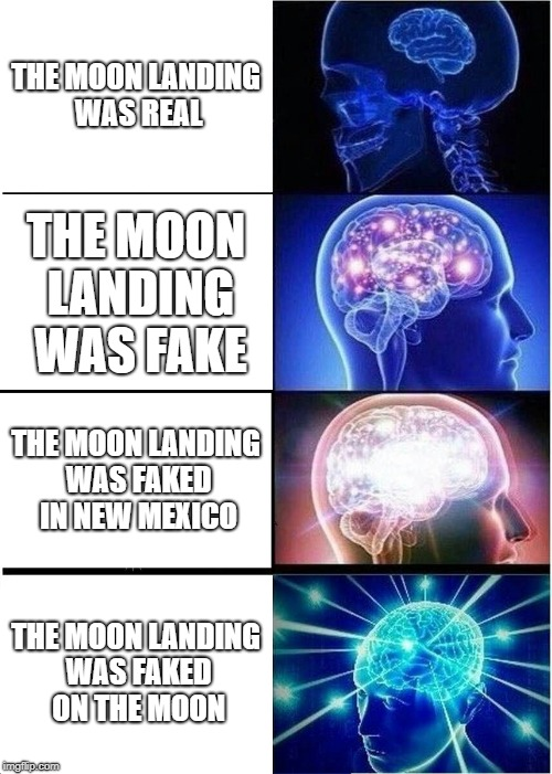 Expanding Brain Meme | THE MOON LANDING WAS REAL THE MOON LANDING WAS FAKE THE MOON LANDING WAS FAKED IN NEW MEXICO THE MOON LANDING WAS FAKED ON THE MOON | image tagged in memes,expanding brain | made w/ Imgflip meme maker