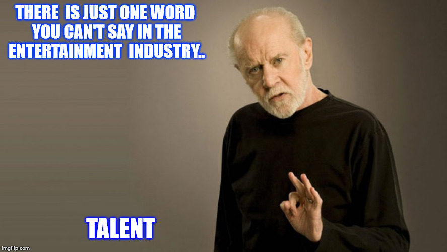 THERE  IS JUST ONE WORD YOU CAN'T SAY IN THE ENTERTAINMENT  INDUSTRY.. TALENT | made w/ Imgflip meme maker