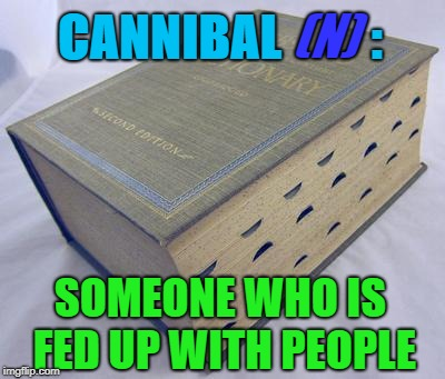 Cannibals... | CANNIBAL         : (N) SOMEONE WHO IS FED UP WITH PEOPLE | image tagged in dictionary,cannibal | made w/ Imgflip meme maker