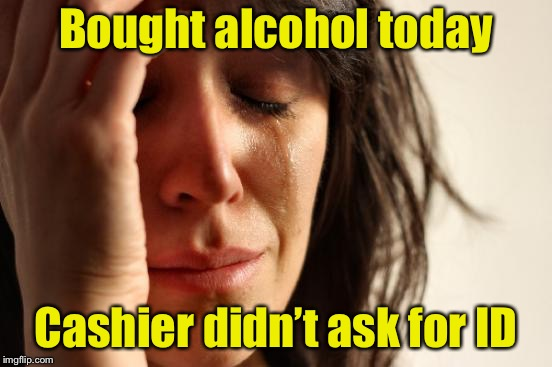First World Problems Meme | Bought alcohol today Cashier didn't ask for ID | image tagged in memes,first world problems,old age,card | made w/ Imgflip meme maker