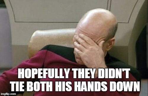 Captain Picard Facepalm Meme | HOPEFULLY THEY DIDN'T TIE BOTH HIS HANDS DOWN | image tagged in memes,captain picard facepalm | made w/ Imgflip meme maker