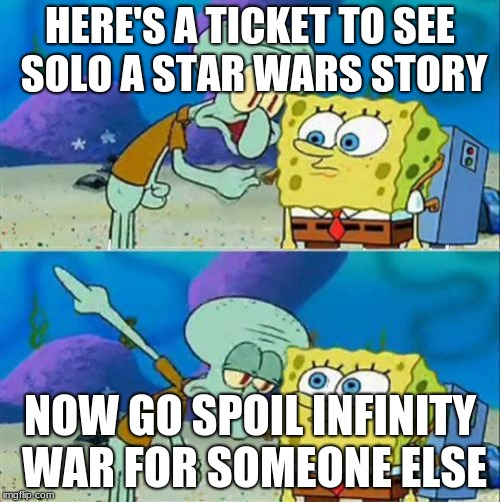 Talk To Spongebob Meme | HERE'S A TICKET TO SEE SOLO A STAR WARS STORY NOW GO SPOIL INFINITY WAR FOR SOMEONE ELSE | image tagged in memes,talk to spongebob | made w/ Imgflip meme maker