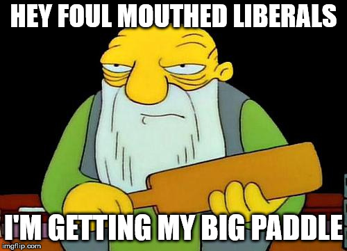 HEY FOUL MOUTHED LIBERALS I'M GETTING MY BIG PADDLE | image tagged in that's a paddling | made w/ Imgflip meme maker