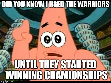 Patrick Says | DID YOU KNOW I H8ED THE WARRIORS UNTIL THEY STARTED WINNING CHAMIONSHIPS | image tagged in memes,patrick says | made w/ Imgflip meme maker