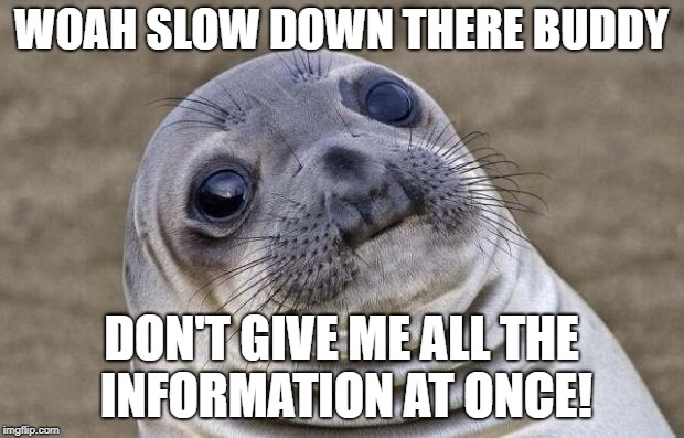 Awkward Moment Sealion Meme | WOAH SLOW DOWN THERE BUDDY DON'T GIVE ME ALL THE INFORMATION AT ONCE! | image tagged in memes,awkward moment sealion | made w/ Imgflip meme maker