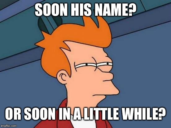 Futurama Fry Meme | SOON HIS NAME? OR SOON IN A LITTLE WHILE? | image tagged in memes,futurama fry | made w/ Imgflip meme maker