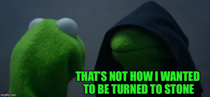 Evil Kermit Meme | THAT'S NOT HOW I WANTED TO BE TURNED TO STONE | image tagged in memes,evil kermit | made w/ Imgflip meme maker