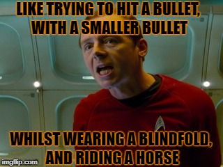 LIKE TRYING TO HIT A BULLET, WITH A SMALLER BULLET WHILST WEARING A BLINDFOLD, AND RIDING A HORSE | made w/ Imgflip meme maker