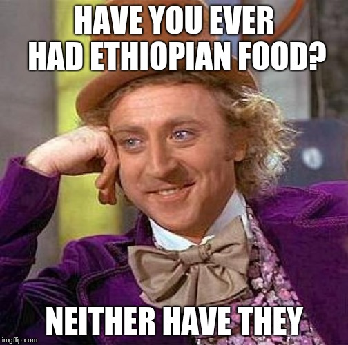 Creepy Condescending Wonka Meme | HAVE YOU EVER HAD ETHIOPIAN FOOD? NEITHER HAVE THEY | image tagged in memes,creepy condescending wonka | made w/ Imgflip meme maker