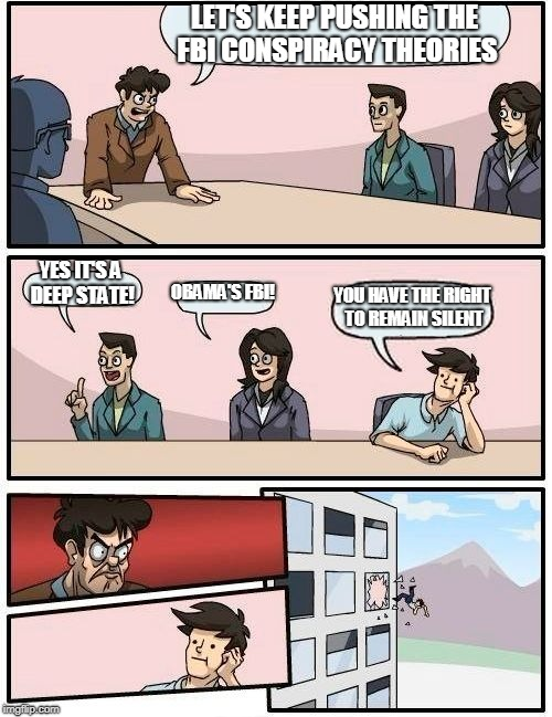 Boardroom Meeting Suggestion Meme | LET'S KEEP PUSHING THE FBI CONSPIRACY THEORIES YES IT'S A DEEP STATE! OBAMA'S FBI! YOU HAVE THE RIGHT TO REMAIN SILENT | image tagged in memes,boardroom meeting suggestion | made w/ Imgflip meme maker