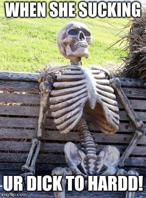 Waiting Skeleton Meme When She Sucking Ur Dick To Hardd Image Tagged In