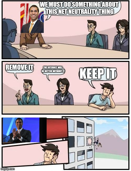Net neutrality removal in a nutshell | WE MUST DO SOMETHING ABOUT THIS NET NEUTRALITY THING REMOVE IT THE INTERNET WILL BE BETTER WITHOUT IT KEEP IT | image tagged in memes,boardroom meeting suggestion,ajit pai,net neutrality,internet | made w/ Imgflip meme maker