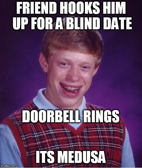 Bad Luck Brian Meme | FRIEND HOOKS HIM UP FOR A BLIND DATE DOORBELL RINGS ITS MEDUSA | image tagged in memes,bad luck brian | made w/ Imgflip meme maker