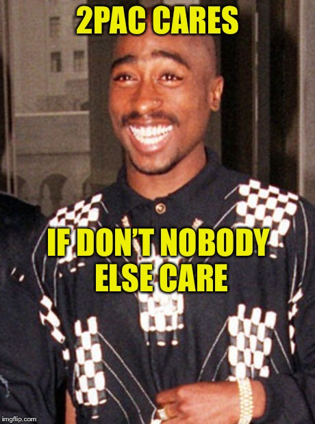 The next time you feel down, remember this... | 2PAC CARES IF DON'T NOBODY ELSE CARE | image tagged in 2pac,tupac shakur,eyeball,irony,meme | made w/ Imgflip meme maker