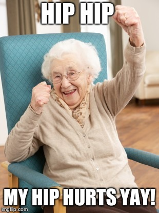 old woman cheering | HIP HIP MY HIP HURTS YAY! | image tagged in old woman cheering | made w/ Imgflip meme maker