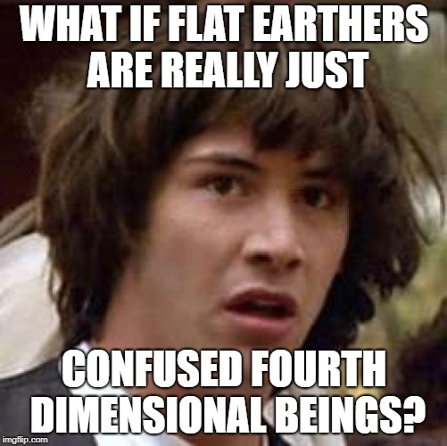 Conspiracy Keanu Meme | WHAT IF FLAT EARTHERS ARE REALLY JUST CONFUSED FOURTH DIMENSIONAL BEINGS? | image tagged in memes,conspiracy keanu | made w/ Imgflip meme maker