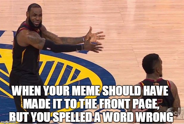 Lebron knew it was front page material | WHEN YOUR MEME SHOULD HAVE MADE IT TO THE FRONT PAGE, BUT YOU SPELLED A WORD WRONG | image tagged in lebron screaming,imgflip,spelling error,lebron james | made w/ Imgflip meme maker