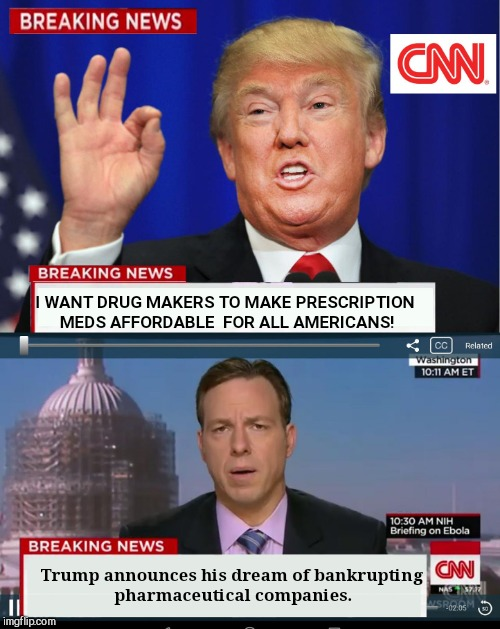 CNN Spins Trump News  |  I WANT DRUG MAKERS TO MAKE PRESCRIPTION MEDS AFFORDABLE  FOR ALL AMERICANS! Trump announces his dream of bankrupting pharmaceutical companies. | image tagged in cnn spins trump news | made w/ Imgflip meme maker