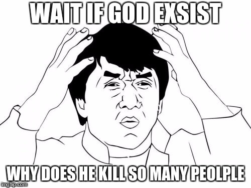 Jackie Chan WTF | WAIT IF GOD EXSIST WHY DOES HE KILL SO MANY PEOLPLE | image tagged in memes,jackie chan wtf | made w/ Imgflip meme maker