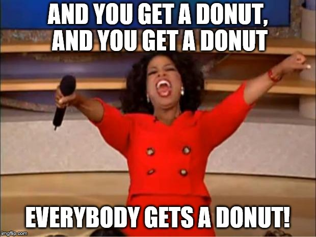 Oprah You Get A Meme | AND YOU GET A DONUT, AND YOU GET A DONUT EVERYBODY GETS A DONUT! | image tagged in memes,oprah you get a | made w/ Imgflip meme maker