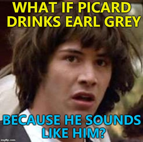 Earl Grey meme - hot :) | WHAT IF PICARD DRINKS EARL GREY BECAUSE HE SOUNDS LIKE HIM? | image tagged in memes,conspiracy keanu,star trek,picard,earl grey | made w/ Imgflip meme maker